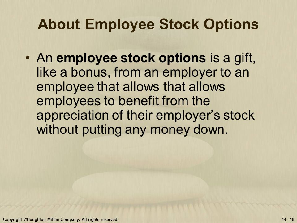 Copyright ©Houghton Mifflin Company. All rights reserved.14 - 18 About Employee Stock Options An employee stock options is a gift, like a bonus, from