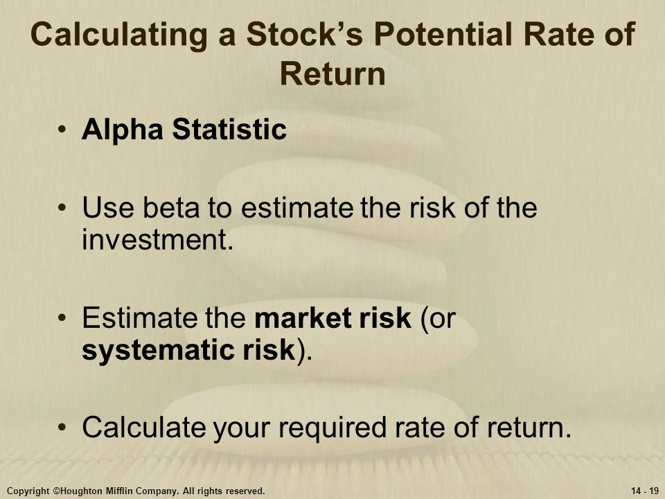 Copyright ©Houghton Mifflin Company. All rights reserved.14 - 19 Calculating a Stock's Potential Rate of Return Alpha Statistic Use beta to estimate t