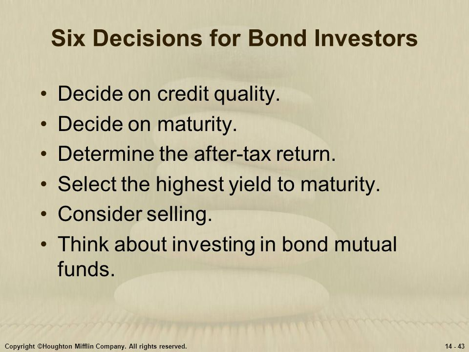 Copyright ©Houghton Mifflin Company. All rights reserved.14 - 43 Six Decisions for Bond Investors Decide on credit quality. Decide on maturity. Determ