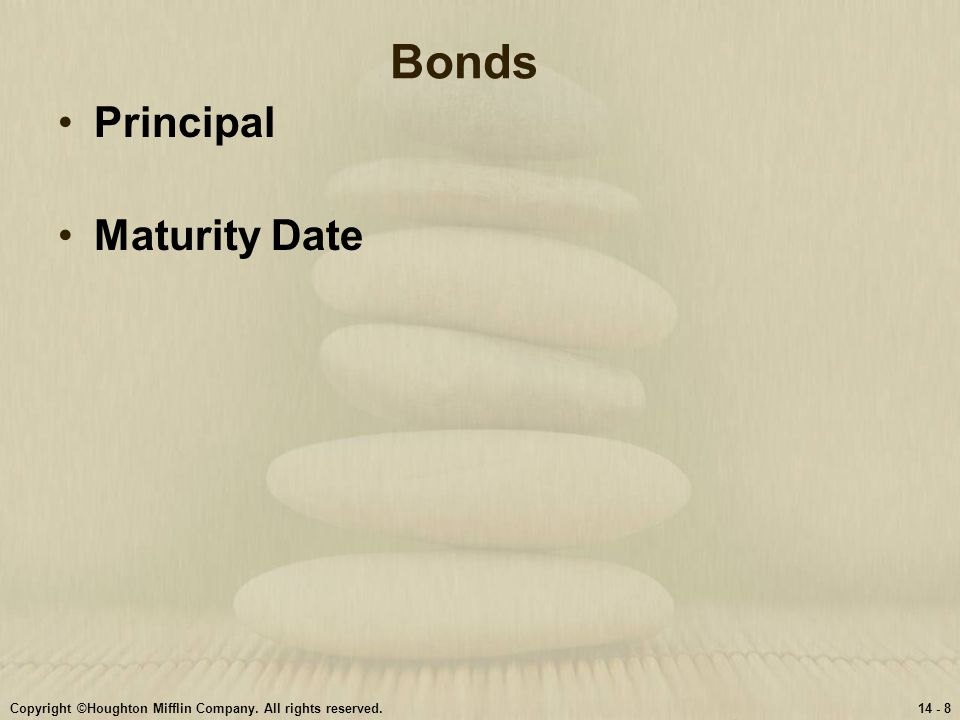 Copyright ©Houghton Mifflin Company. All rights reserved.14 - 8 Bonds Principal Maturity Date