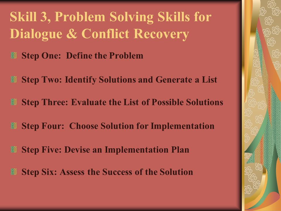 Skill 3, Problem Solving Skills for Dialogue & Conflict Recovery Step One: Define the Problem Step Two: Identify Solutions and Generate a List Step Th