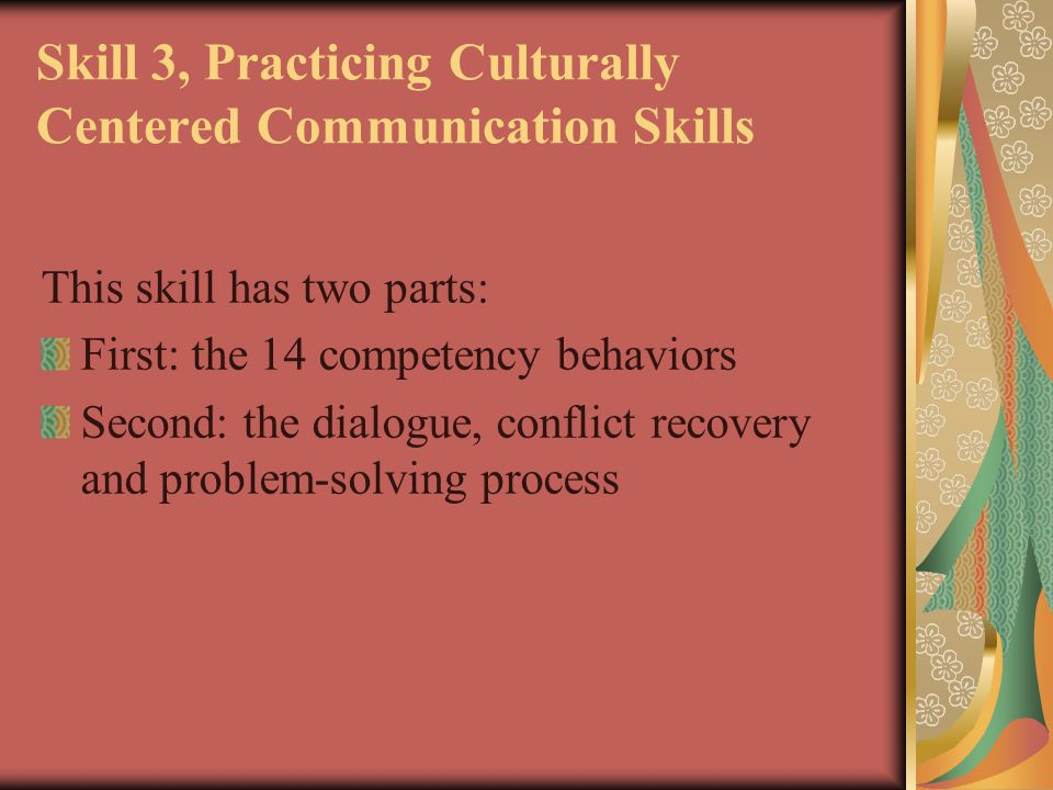 Skill 3, Practicing Culturally Centered Communication Skills This skill has two parts: First: the 14 competency behaviors Second: the dialogue, confli