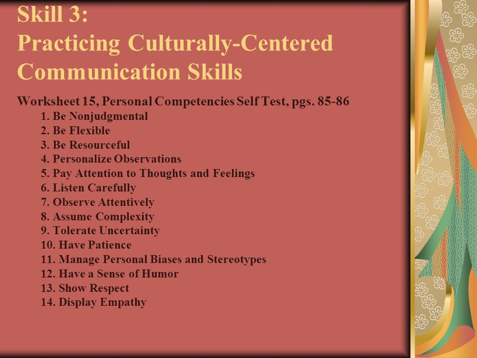 Skill 3: Practicing Culturally-Centered Communication Skills Worksheet 15, Personal Competencies Self Test, pgs. 85-86 1. Be Nonjudgmental 2. Be Flexi