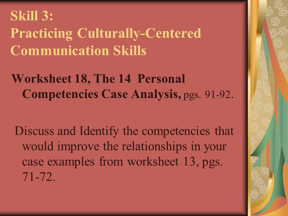 Skill 3: Practicing Culturally-Centered Communication Skills Worksheet 18, The 14 Personal Competencies Case Analysis, pgs. 91-92. Discuss and Identif