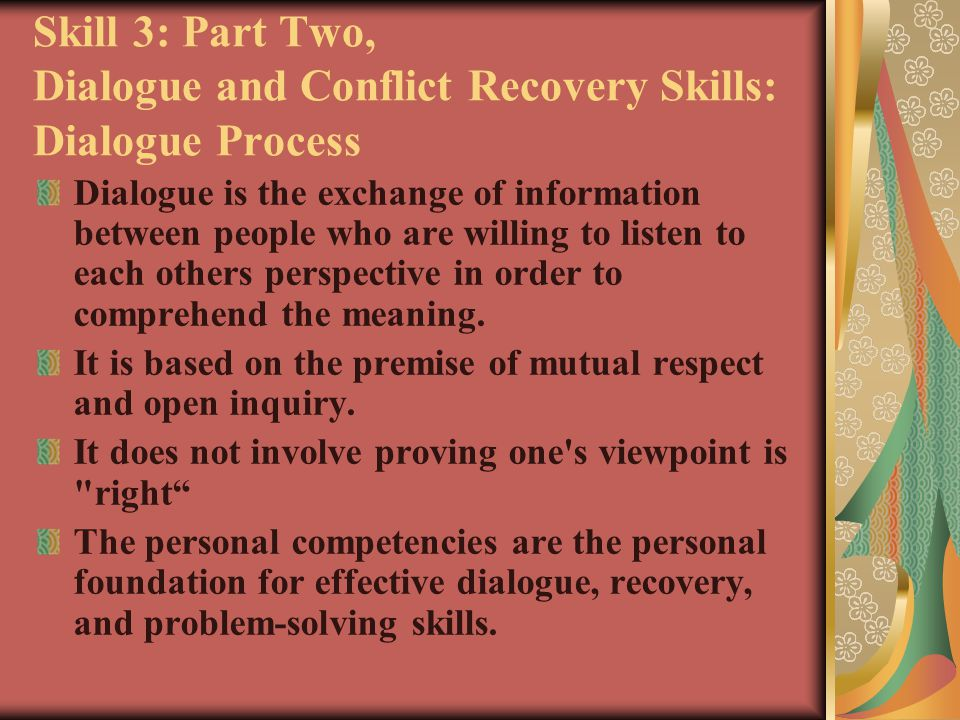 Skill 3: Dialogue and Conflict Recovery Skills: Dialogue Process Step One: Establish the Ground Rules Step Two: Listen with Undivided Attention Step Three: Say What You Think You Heard Step Four: Tell Your Viewpoint