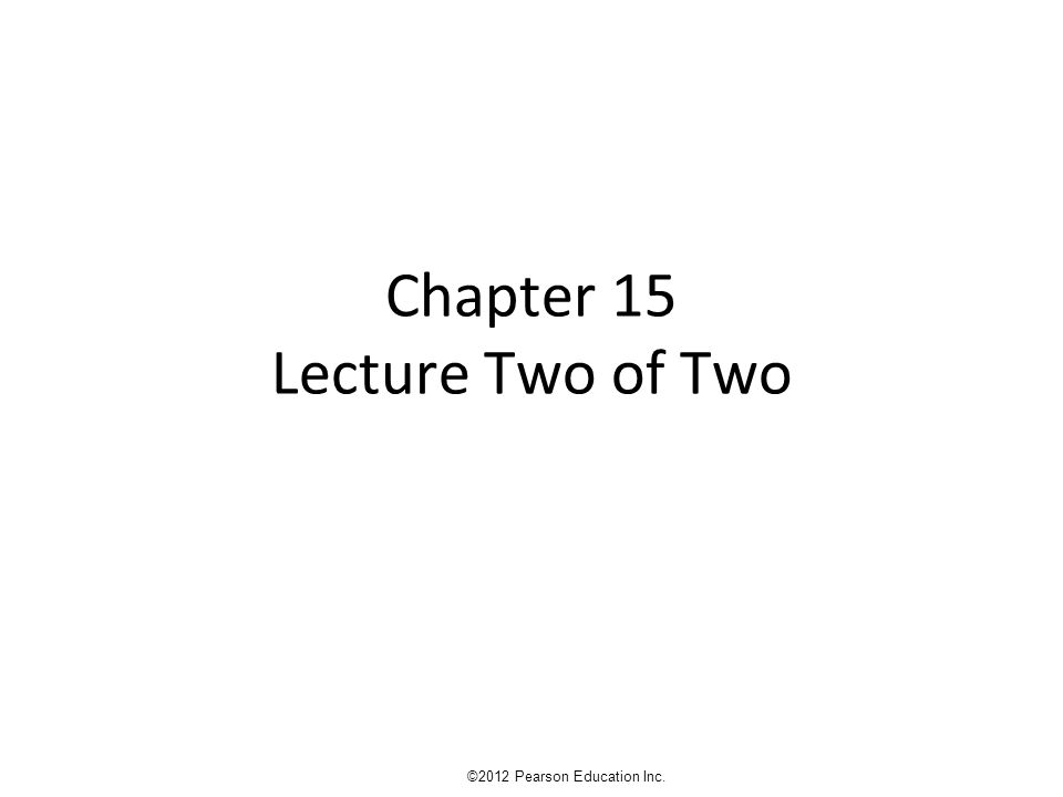 Chapter 15 Lecture Two of Two ©2012 Pearson Education Inc.
