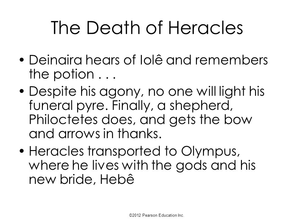 The Death of Heracles Deinaira hears of Iolê and remembers the potion... Despite his agony, no one will light his funeral pyre. Finally, a shepherd, P