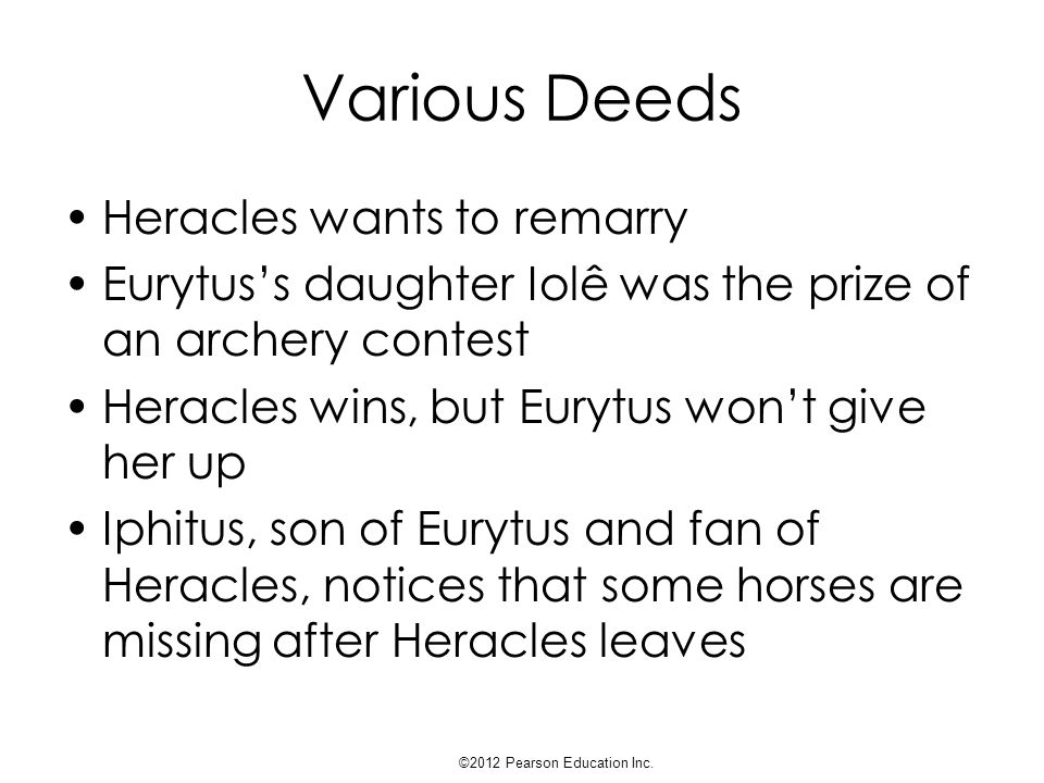 Various Deeds Iphitus can't believe Heracles would do this, so he visits Heracles in Tiryns Heracles kills Iphitus, thus violating xenia ©2012 Pearson Education Inc.