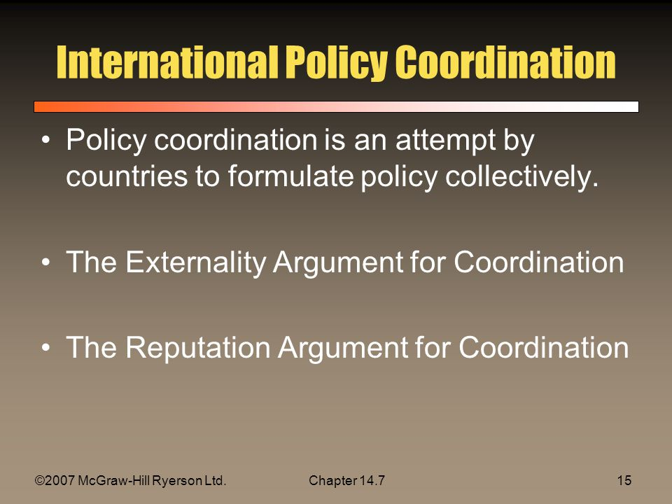 ©2007 McGraw-Hill Ryerson Ltd.Chapter 14.715 International Policy Coordination Policy coordination is an attempt by countries to formulate policy coll