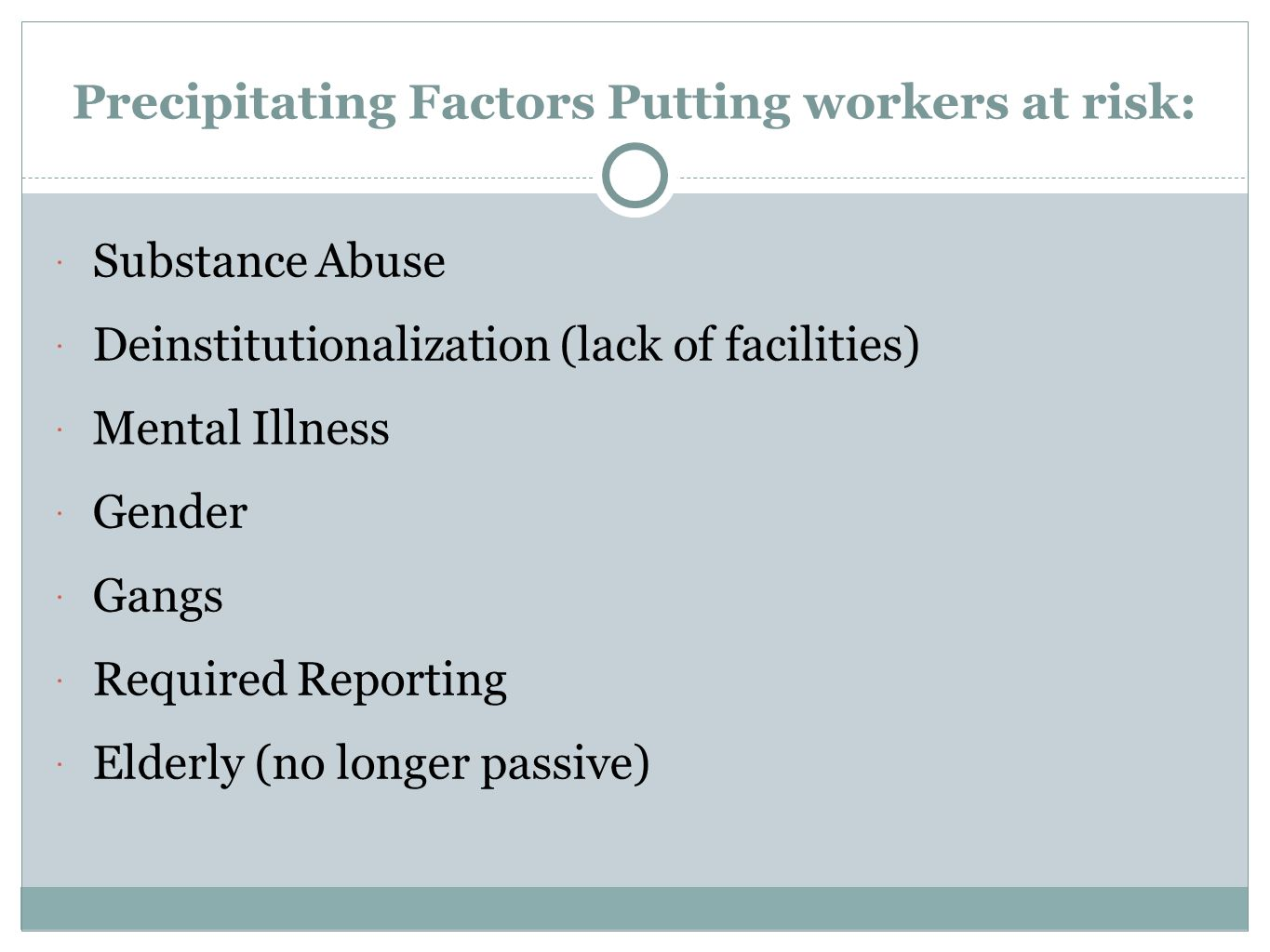 Precipitating Factors Putting workers at risk:  Substance Abuse  Deinstitutionalization (lack of facilities)  Mental Illness  Gender  Gangs  Req