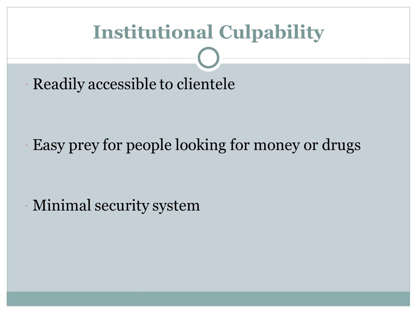 Institutional Culpability  Readily accessible to clientele  Easy prey for people looking for money or drugs  Minimal security system