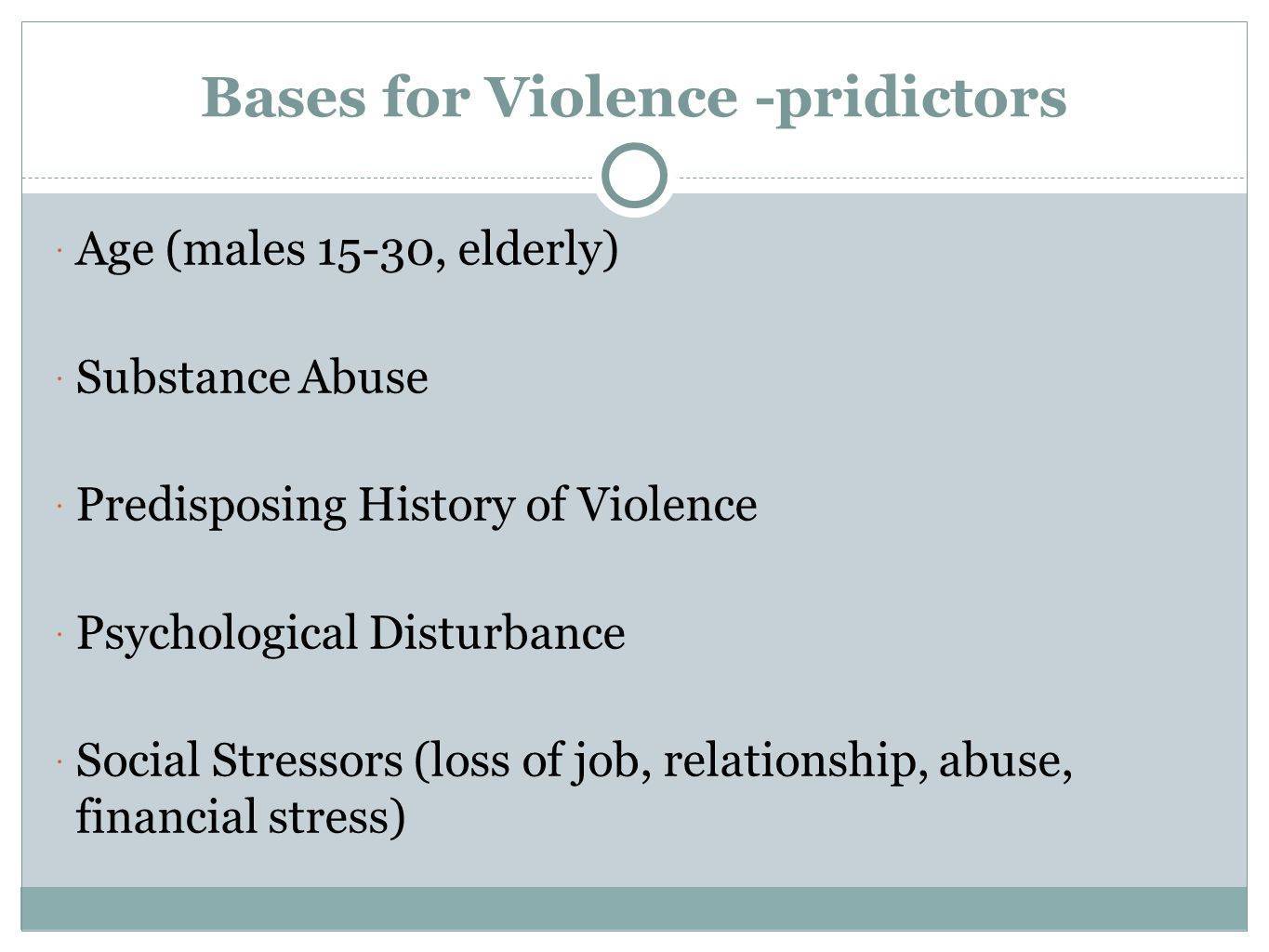 Bases for Violence -pridictors  Age (males 15-30, elderly)  Substance Abuse  Predisposing History of Violence  Psychological Disturbance  Social