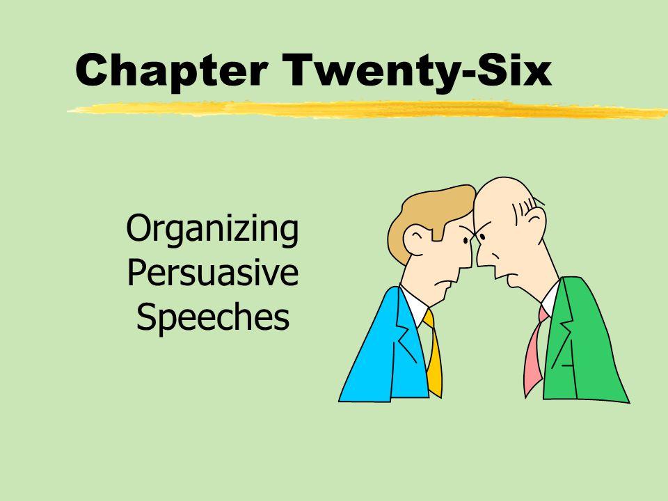 Chapter Twenty-Six Organizing Persuasive Speeches