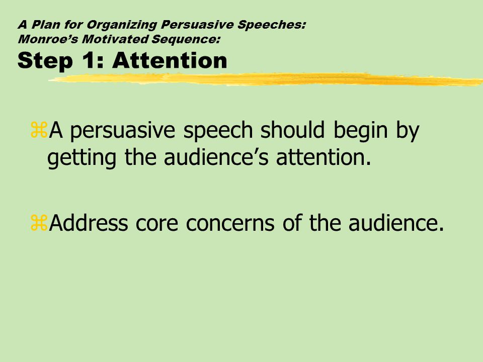 A Plan for Organizing Persuasive Speeches: Monroe's Motivated Sequence: Step 1: Attention zA persuasive speech should begin by getting the audience's