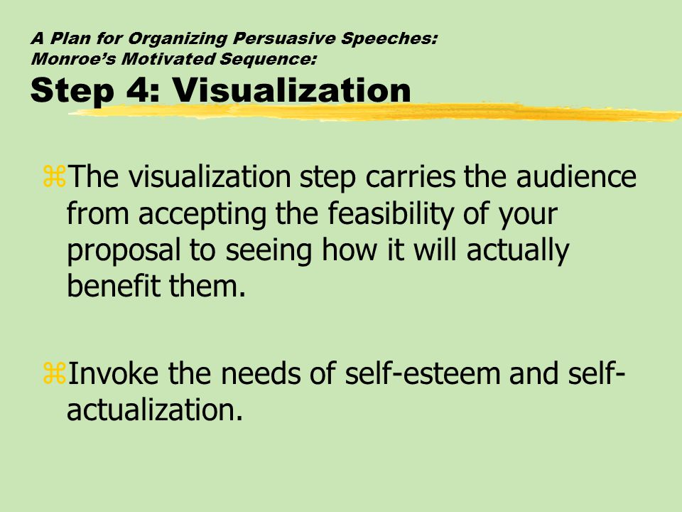 A Plan for Organizing Persuasive Speeches: Monroe's Motivated Sequence: Step 4: Visualization zThe visualization step carries the audience from accept