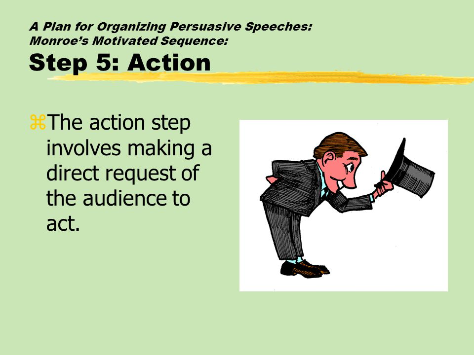A Plan for Organizing Persuasive Speeches: Monroe's Motivated Sequence: Step 5: Action zThe action step involves making a direct request of the audien