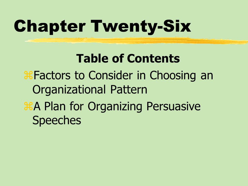 Chapter Twenty-Six Table of Contents zFactors to Consider in Choosing an Organizational Pattern zA Plan for Organizing Persuasive Speeches