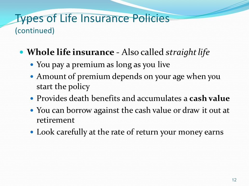 Types of Life Insurance Policies (continued) Whole life insurance - Also called straight life You pay a premium as long as you live Amount of premium depends on your age when you start the policy Provides death benefits and accumulates a cash value You can borrow against the cash value or draw it out at retirement Look carefully at the rate of return your money earns 12