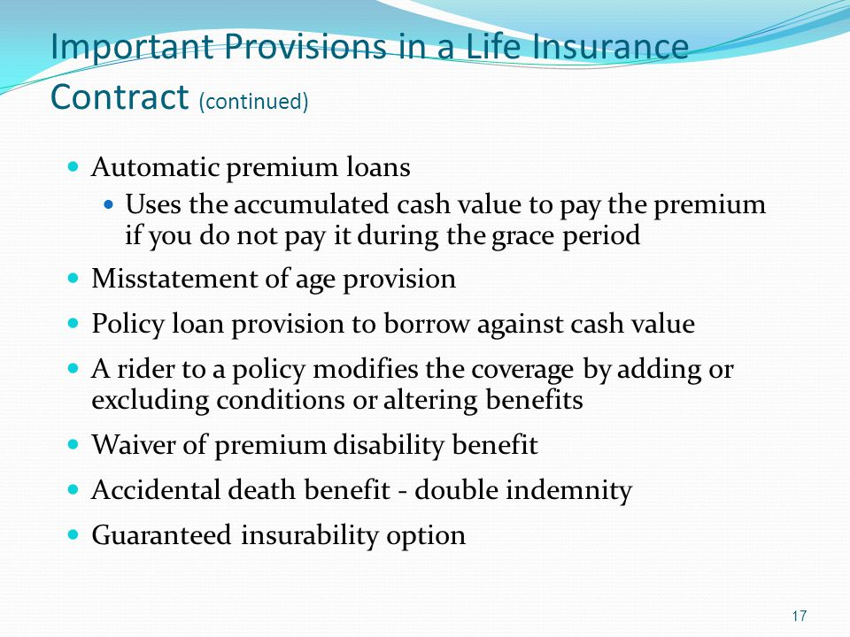 Important Provisions in a Life Insurance Contract (continued) Automatic premium loans Uses the accumulated cash value to pay the premium if you do not pay it during the grace period Misstatement of age provision Policy loan provision to borrow against cash value A rider to a policy modifies the coverage by adding or excluding conditions or altering benefits Waiver of premium disability benefit Accidental death benefit - double indemnity Guaranteed insurability option 17