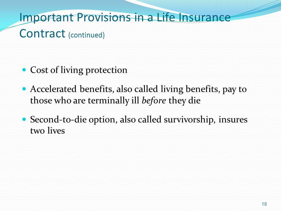 Important Provisions in a Life Insurance Contract (continued) Cost of living protection Accelerated benefits, also called living benefits, pay to those who are terminally ill before they die Second-to-die option, also called survivorship, insures two lives 18