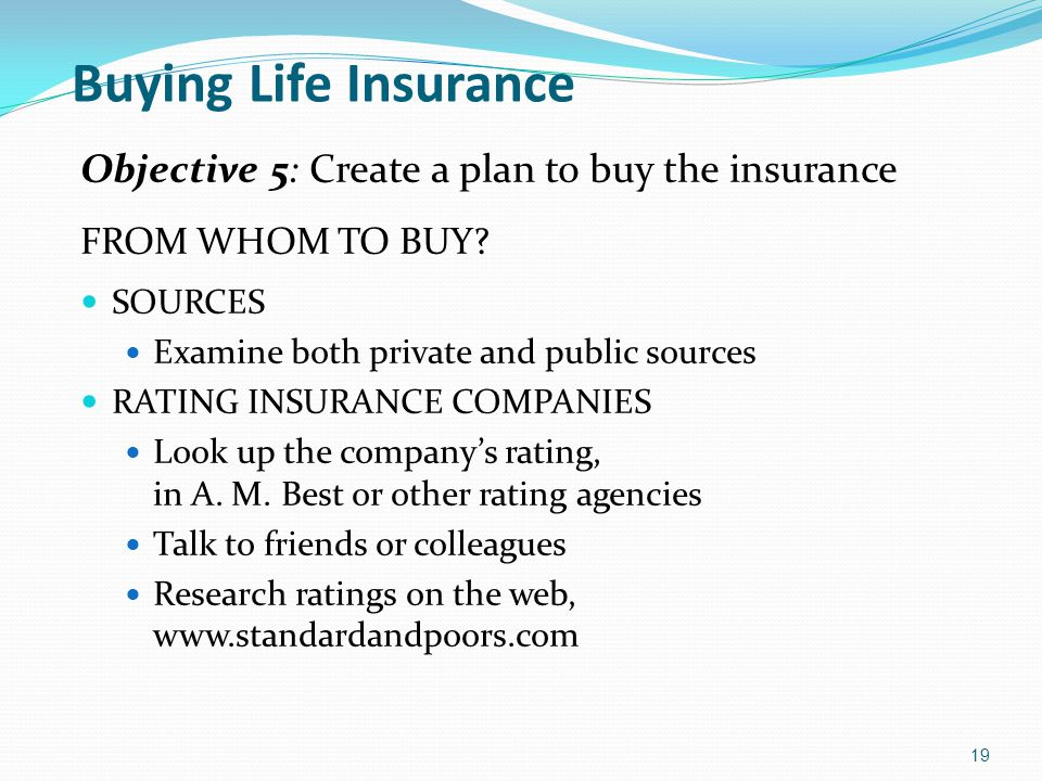 Buying Life Insurance Objective 5: Create a plan to buy the insurance FROM WHOM TO BUY? SOURCES Examine both private and public sources RATING INSURAN