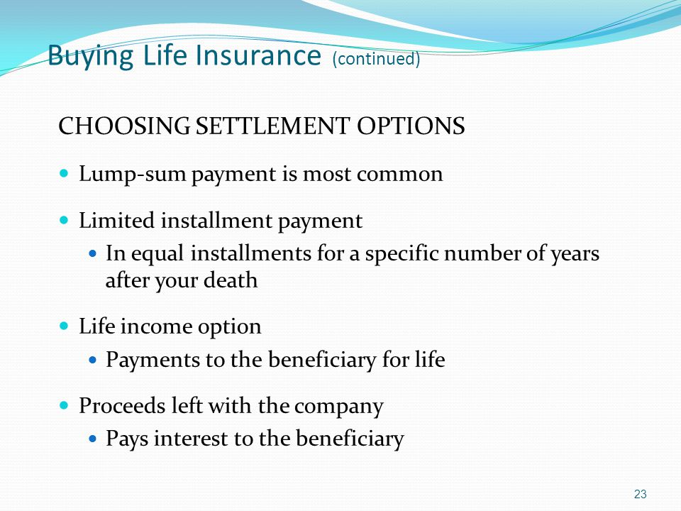Buying Life Insurance (continued) CHOOSING SETTLEMENT OPTIONS Lump-sum payment is most common Limited installment payment In equal installments for a specific number of years after your death Life income option Payments to the beneficiary for life Proceeds left with the company Pays interest to the beneficiary 23