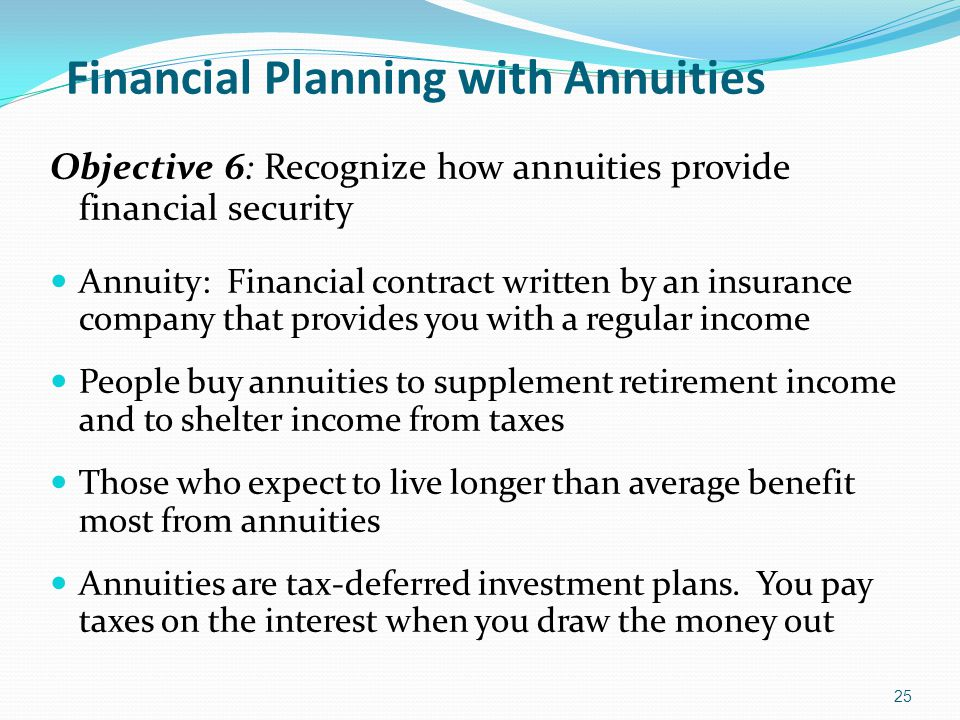 Financial Planning with Annuities Objective 6: Recognize how annuities provide financial security Annuity: Financial contract written by an insurance