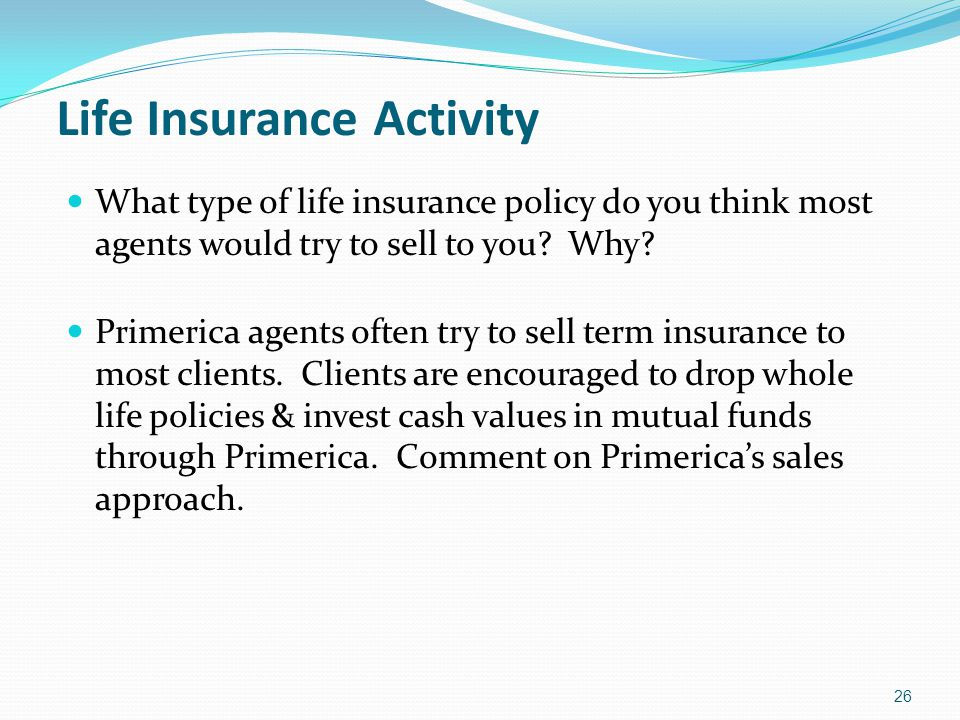 Life Insurance Activity What type of life insurance policy do you think most agents would try to sell to you.