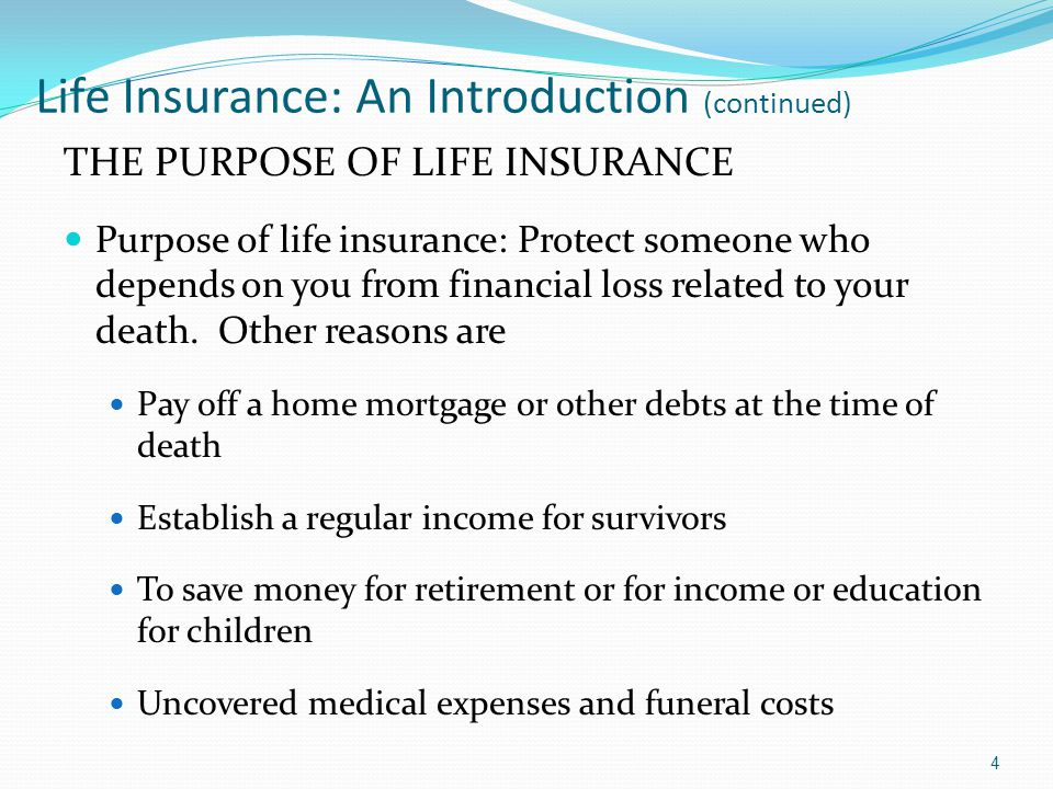 Life Insurance: An Introduction (continued) THE PURPOSE OF LIFE INSURANCE Purpose of life insurance: Protect someone who depends on you from financial