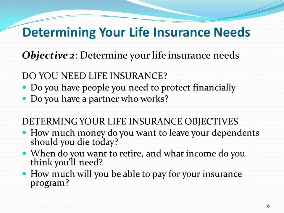 Determining Your Life Insurance Needs Objective 2: Determine your life insurance needs DO YOU NEED LIFE INSURANCE? Do you have people you need to prot