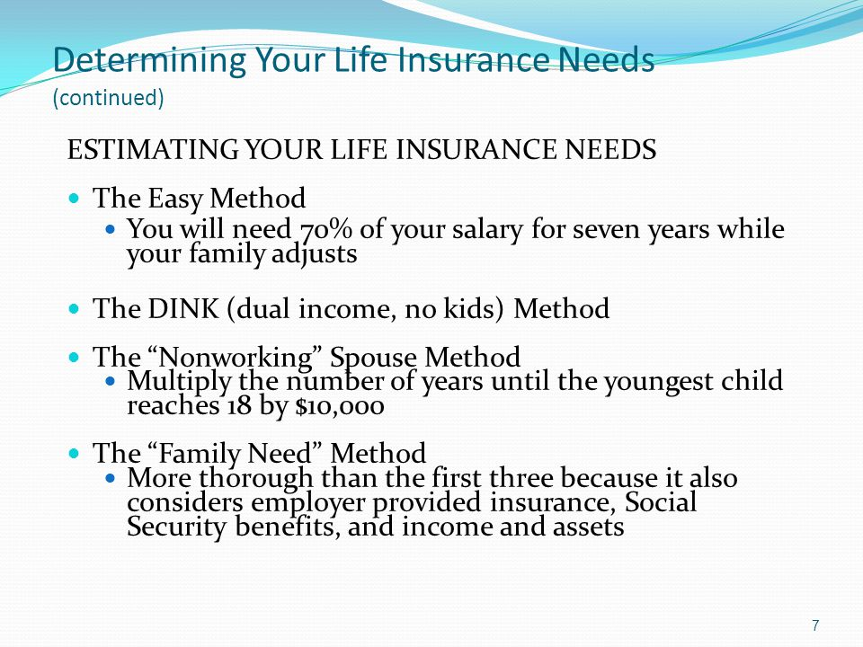 Determining Your Life Insurance Needs (continued) ESTIMATING YOUR LIFE INSURANCE NEEDS The Easy Method You will need 70% of your salary for seven year