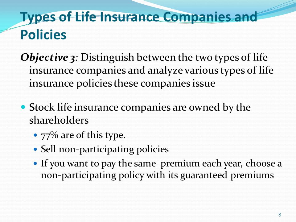 Types of Life Insurance Companies and Policies Objective 3: Distinguish between the two types of life insurance companies and analyze various types of