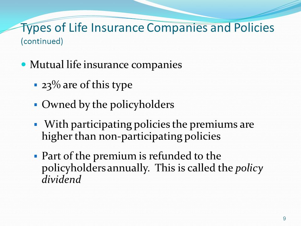 Types of Life Insurance Companies and Policies (continued) Mutual life insurance companies  23% are of this type  Owned by the policyholders  With participating policies the premiums are higher than non-participating policies  Part of the premium is refunded to the policyholders annually.