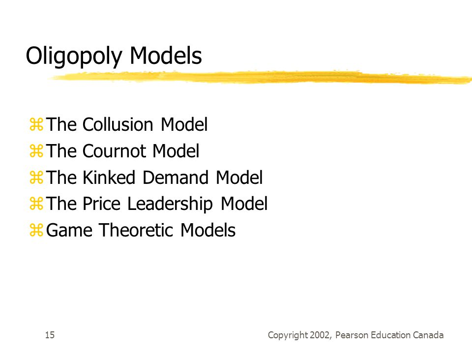 Copyright 2002, Pearson Education Canada15 Oligopoly Models zThe Collusion Model zThe Cournot Model zThe Kinked Demand Model zThe Price Leadership Model zGame Theoretic Models