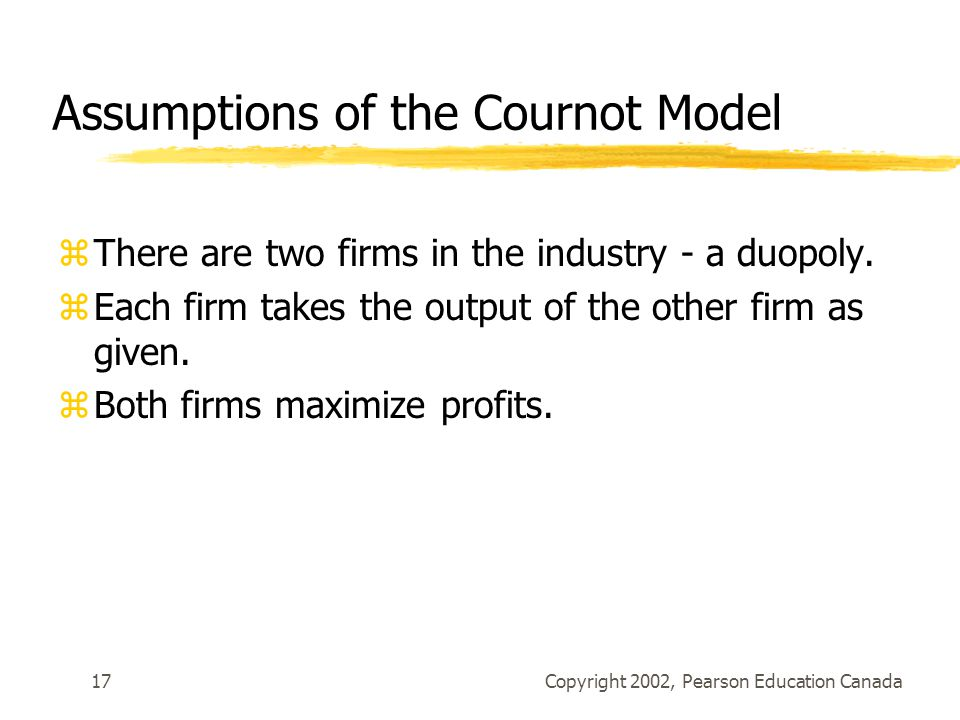 Copyright 2002, Pearson Education Canada17 Assumptions of the Cournot Model zThere are two firms in the industry - a duopoly.