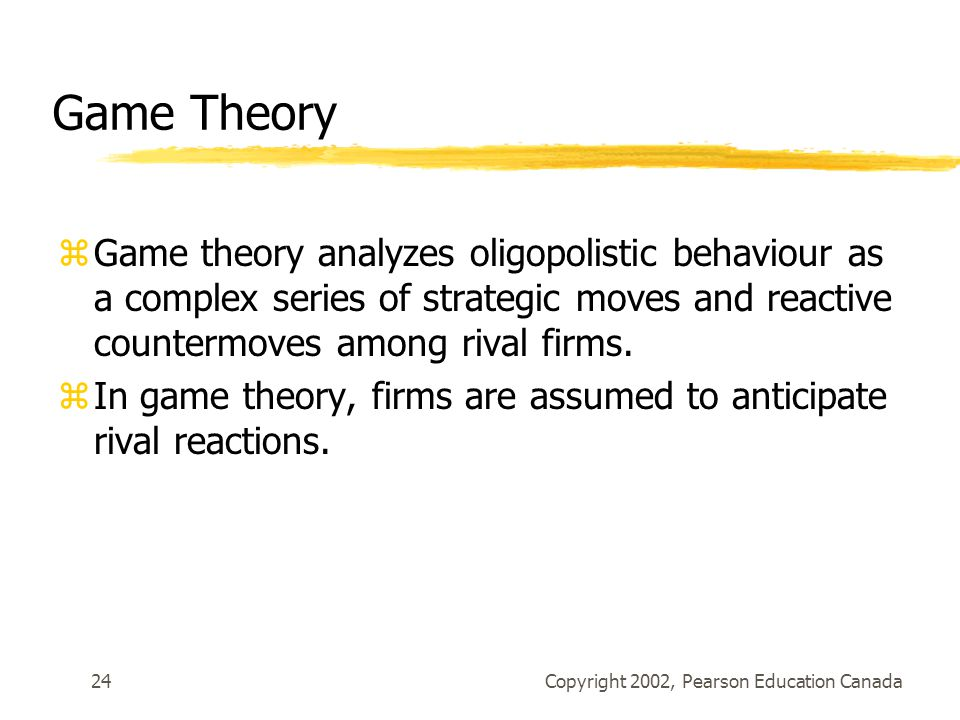 Copyright 2002, Pearson Education Canada24 Game Theory zGame theory analyzes oligopolistic behaviour as a complex series of strategic moves and reactive countermoves among rival firms.
