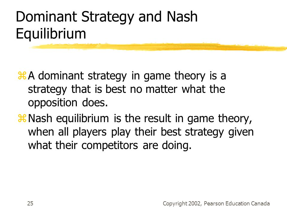 Copyright 2002, Pearson Education Canada25 Dominant Strategy and Nash Equilibrium zA dominant strategy in game theory is a strategy that is best no matter what the opposition does.