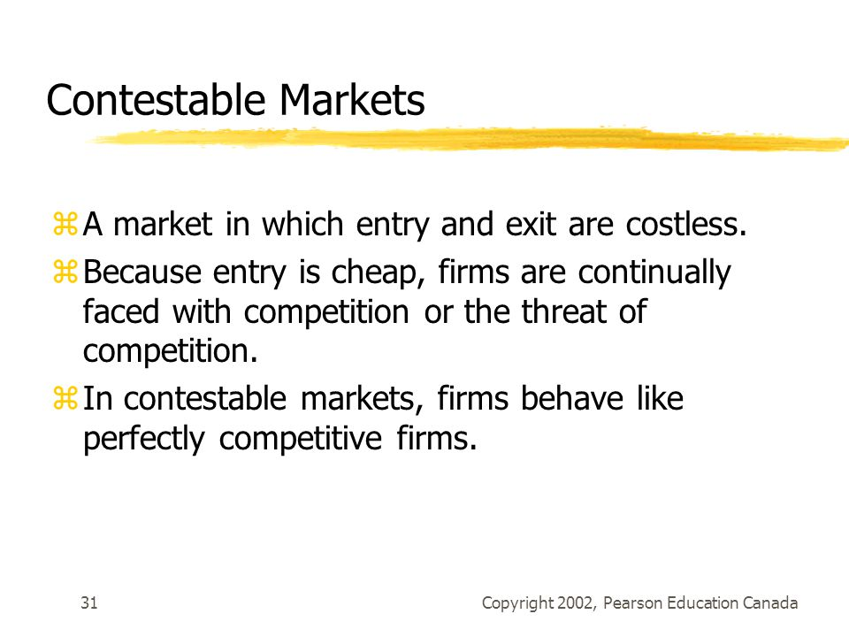 Copyright 2002, Pearson Education Canada31 Contestable Markets zA market in which entry and exit are costless.