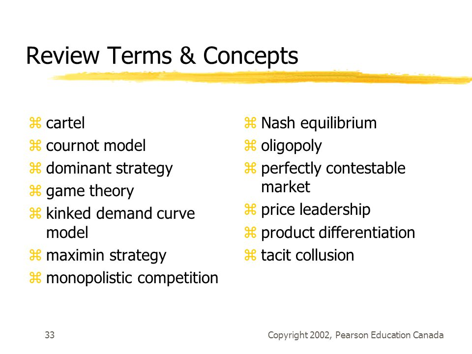 Copyright 2002, Pearson Education Canada33 Review Terms & Concepts zcartel zcournot model zdominant strategy zgame theory zkinked demand curve model zmaximin strategy zmonopolistic competition zNash equilibrium zoligopoly zperfectly contestable market zprice leadership zproduct differentiation ztacit collusion