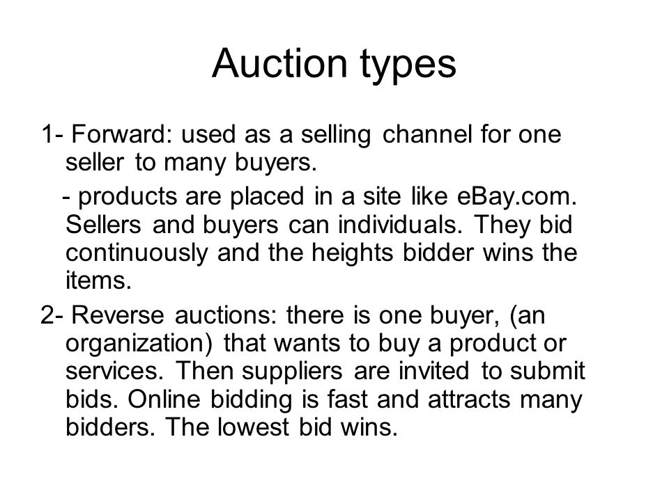 Auction types 1- Forward: used as a selling channel for one seller to many buyers. - products are placed in a site like eBay.com. Sellers and buyers c