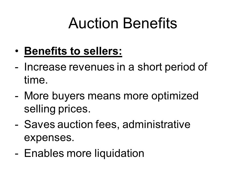 Auction Benefits Benefits to sellers: -Increase revenues in a short period of time. -More buyers means more optimized selling prices. -Saves auction f