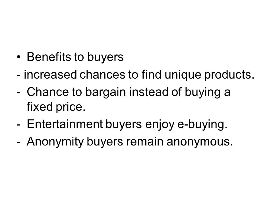 Benefits to buyers - increased chances to find unique products. -Chance to bargain instead of buying a fixed price. -Entertainment buyers enjoy e-buyi
