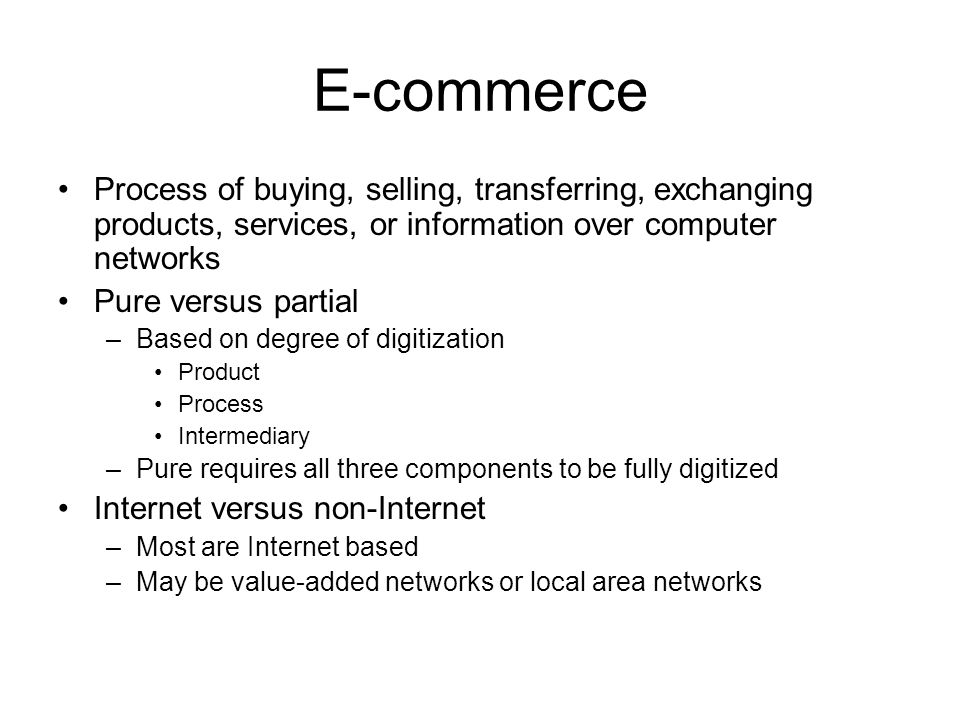 E-commerce Process of buying, selling, transferring, exchanging products, services, or information over computer networks Pure versus partial –Based o