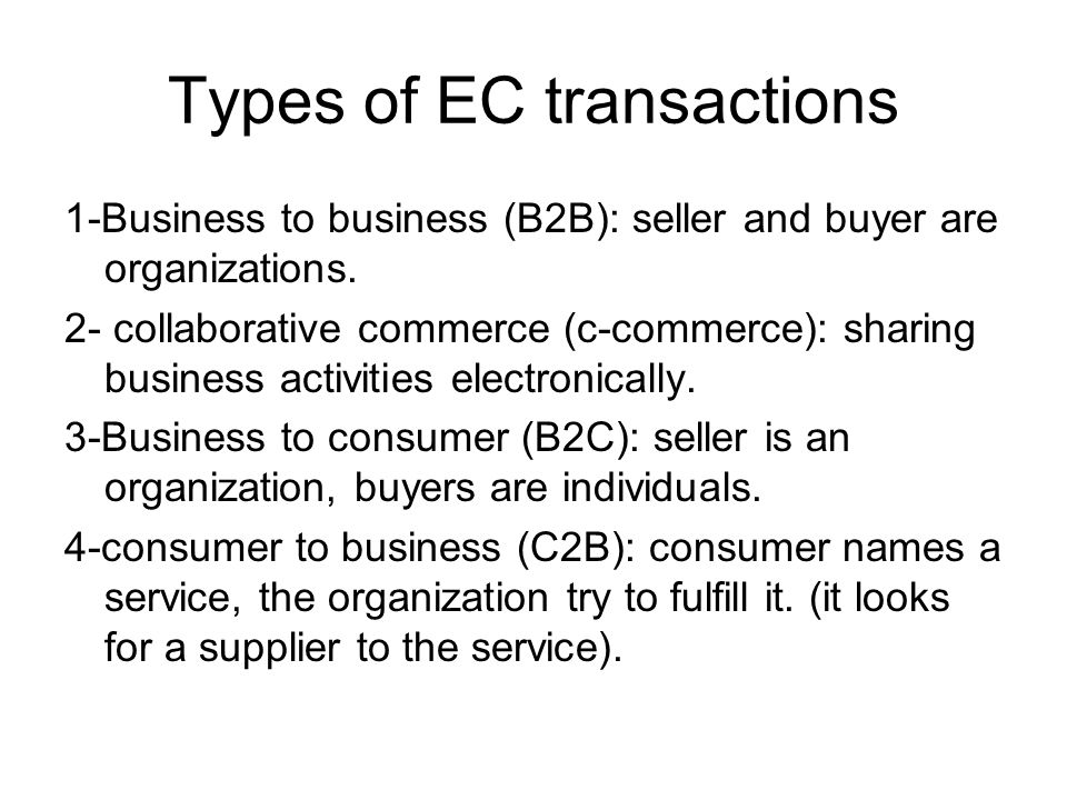 Types of EC transactions 1-Business to business (B2B): seller and buyer are organizations. 2- collaborative commerce (c-commerce): sharing business ac