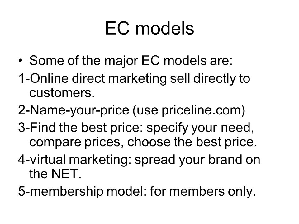 EC models Some of the major EC models are: 1-Online direct marketing sell directly to customers. 2-Name-your-price (use priceline.com) 3-Find the best