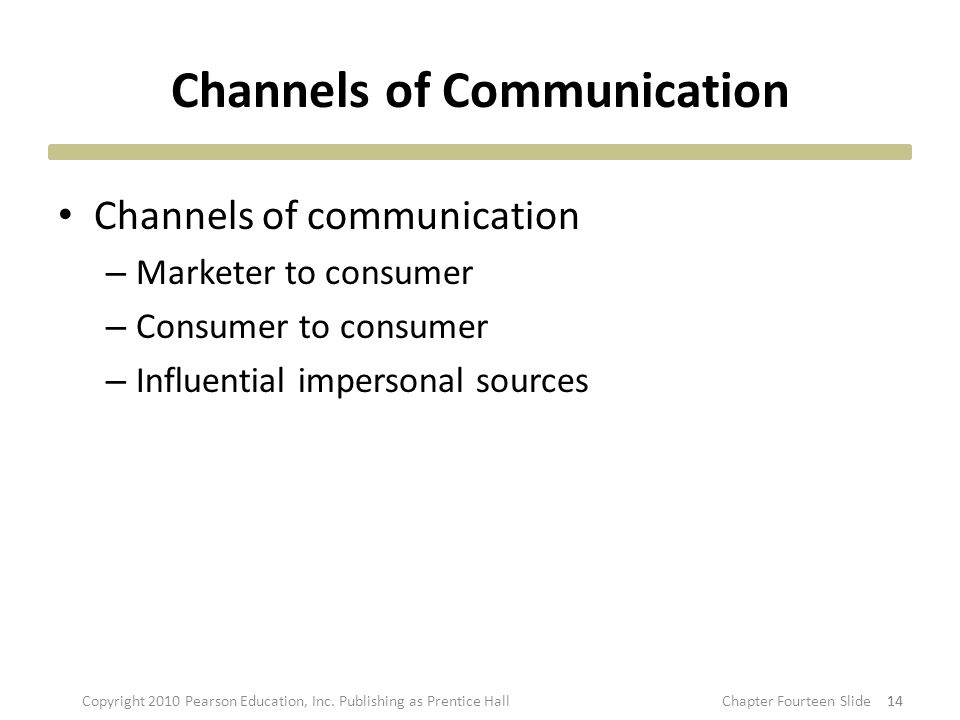 Channels of Communication Channels of communication – Marketer to consumer – Consumer to consumer – Influential impersonal sources 14 Copyright 2010 Pearson Education, Inc.