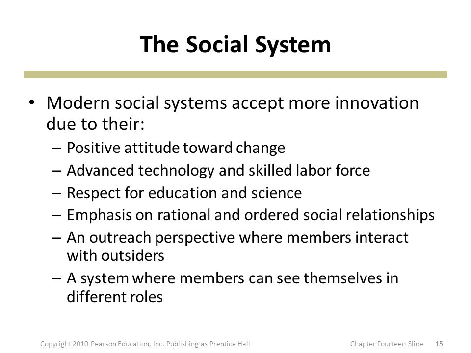 The Social System Modern social systems accept more innovation due to their: – Positive attitude toward change – Advanced technology and skilled labor force – Respect for education and science – Emphasis on rational and ordered social relationships – An outreach perspective where members interact with outsiders – A system where members can see themselves in different roles 15 Copyright 2010 Pearson Education, Inc.