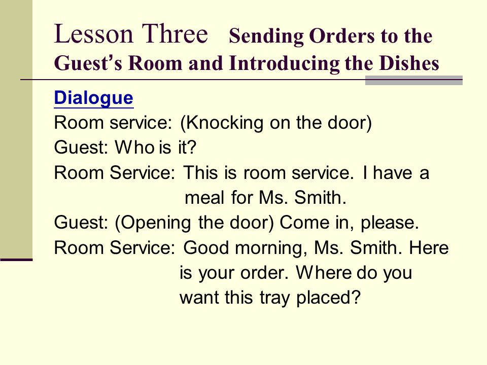 Lesson Three Sending Orders to the Guest ' s Room and Introducing the Dishes Dialogue Room service: (Knocking on the door) Guest: Who is it.
