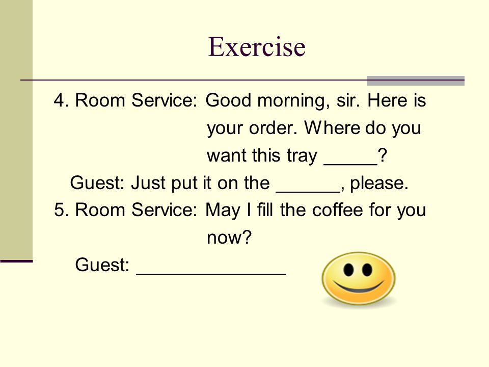 Exercise 4. Room Service: Good morning, sir. Here is your order.