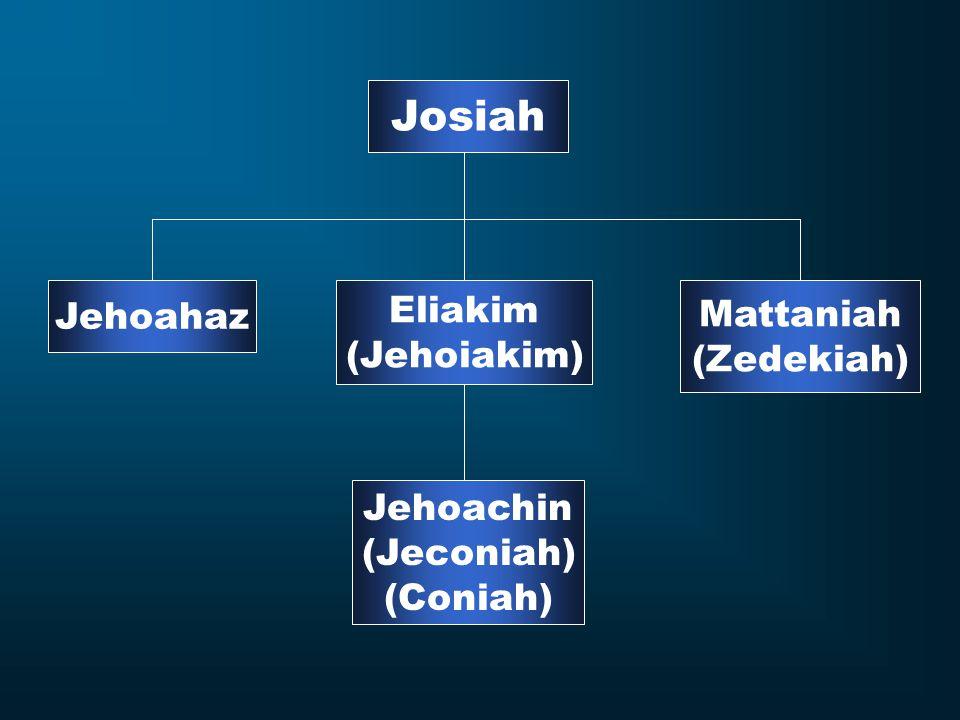 Josiah Jehoahaz Eliakim (Jehoiakim) Mattaniah (Zedekiah) Jehoachin (Jeconiah) (Coniah)
